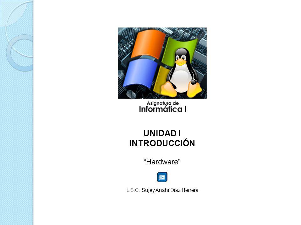 UNIDAD I INTRODUCCIÓN Hardware L.S.C. Sujey Anahí Díaz Herrera
