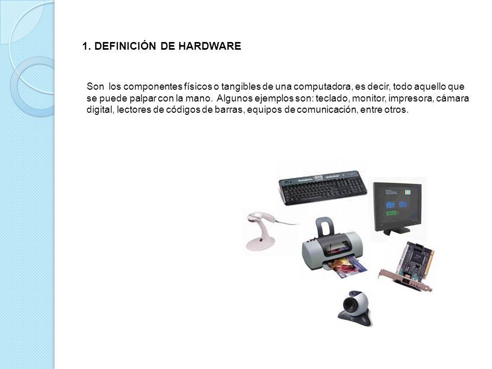 1. DEFINICIÓN DE HARDWARE Son los componentes físicos o tangibles de una computadora, es decir, todo aquello que se puede palpar con la mano. Algunos
