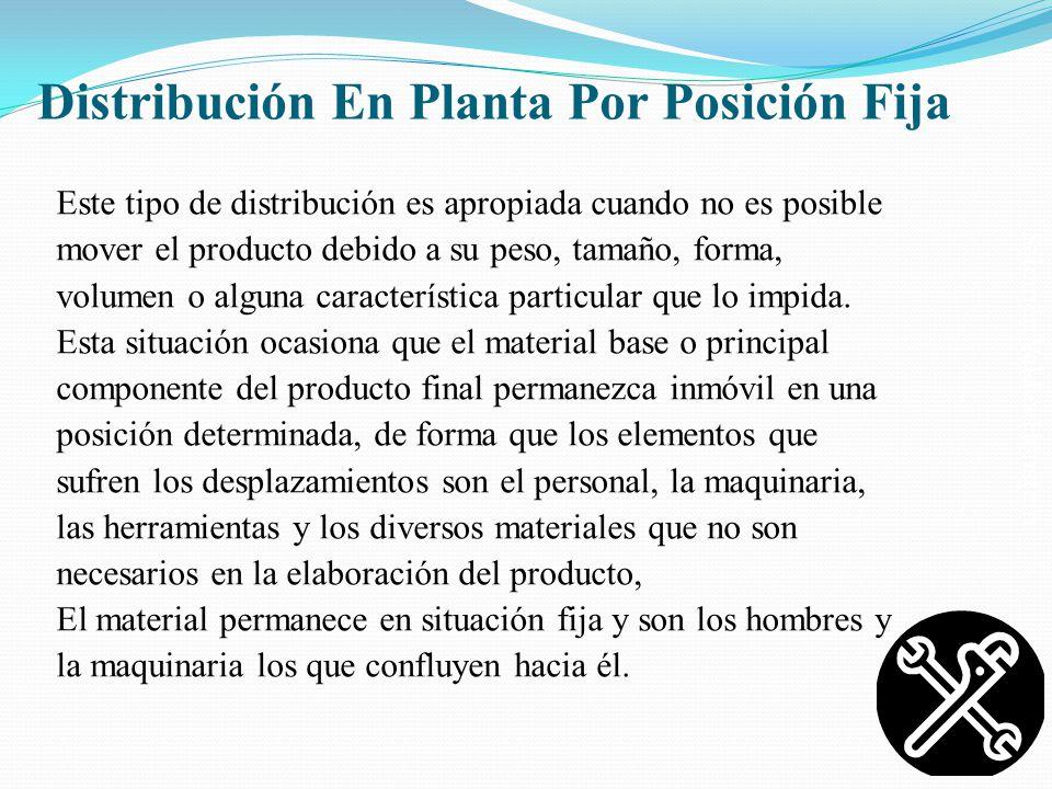 Salomón Valdez Honstein Distribución En Planta Por Posición Fija Este tipo de distribución es apropiada cuando no es posible mover el producto debido