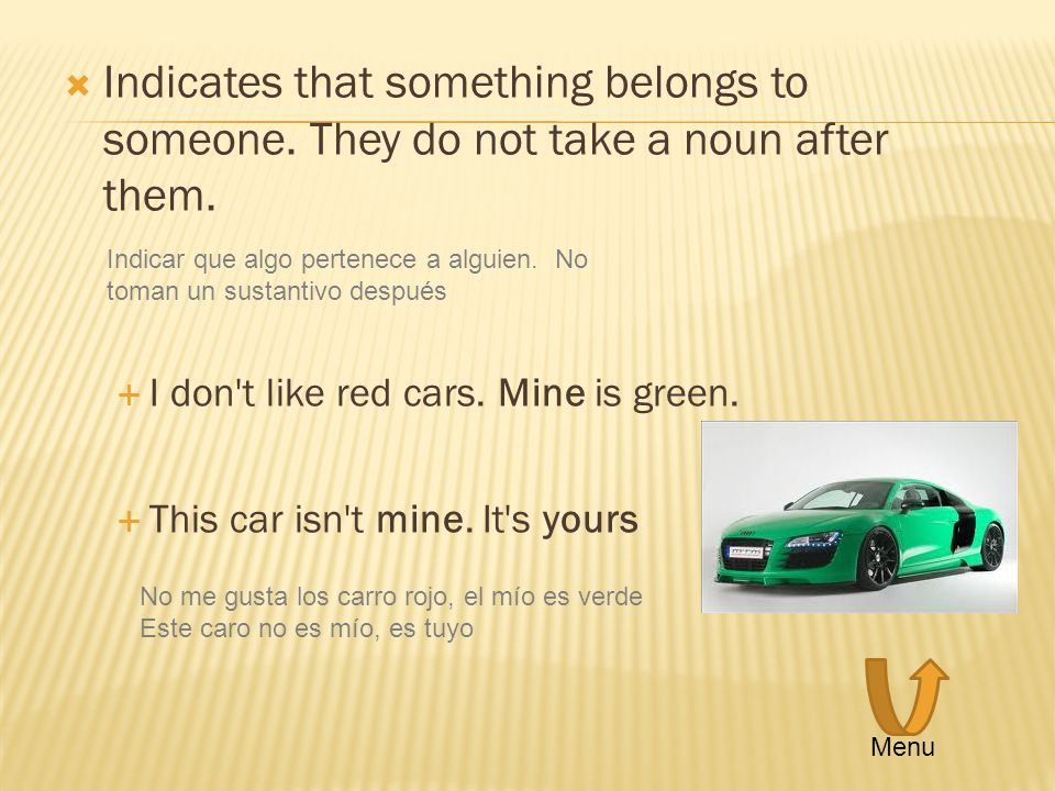 Indicates that something belongs to someone. They do not take a noun after them. I don't like red cars. Mine is green. This car isn't mine. It's yours