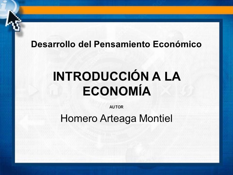 INTRODUCCIÓN A LA ECONOMÍA AUTOR Homero Arteaga Montiel Desarrollo del Pensamiento Económico