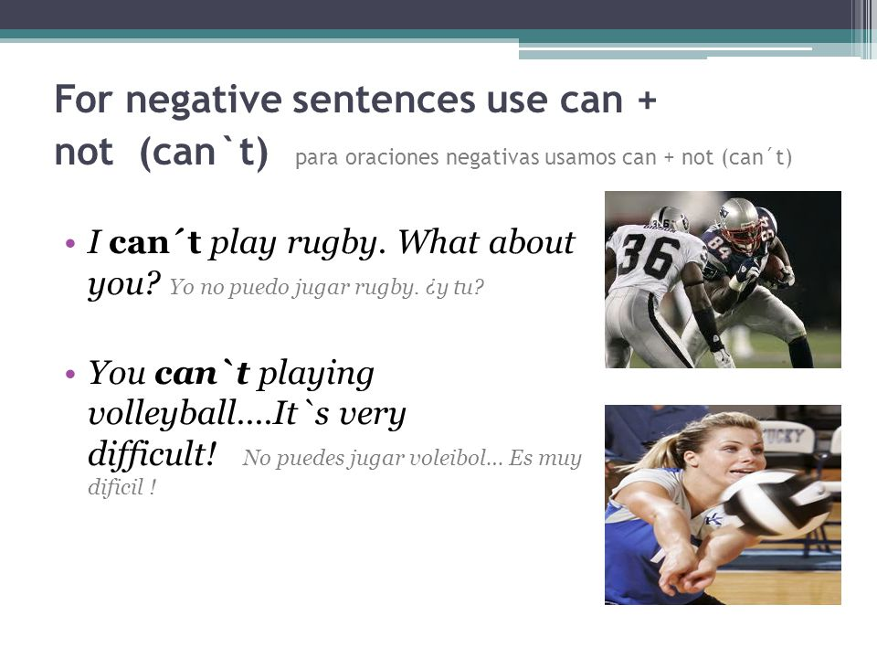 For negative sentences use can + not (can`t) para oraciones negativas usamos can + not (can´t) I can´t play rugby.