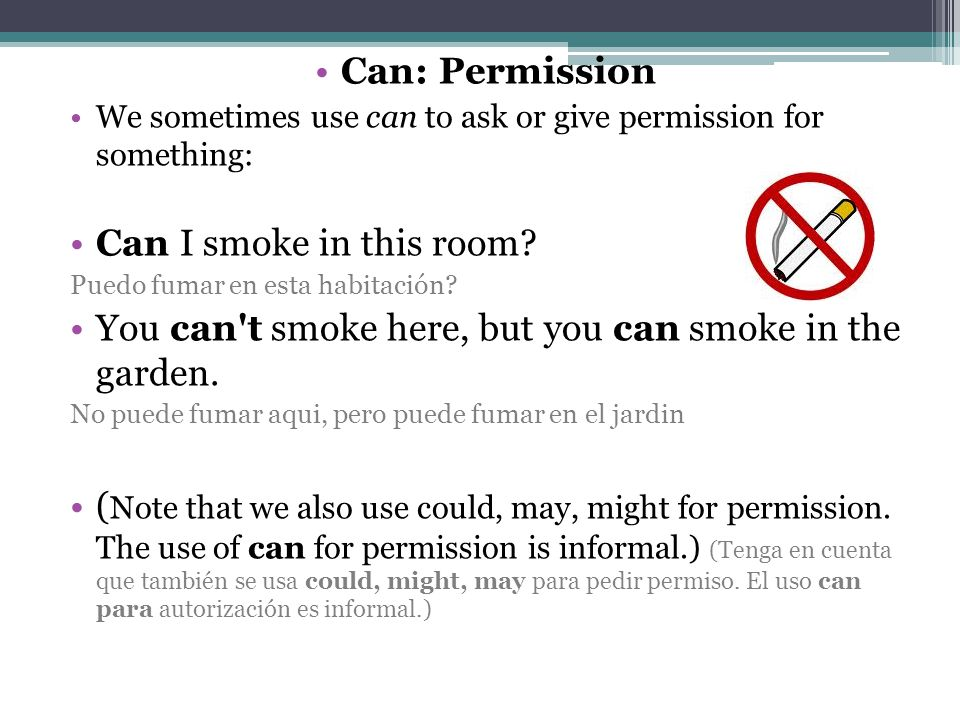 Can: Permission We sometimes use can to ask or give permission for something: Can I smoke in this room.