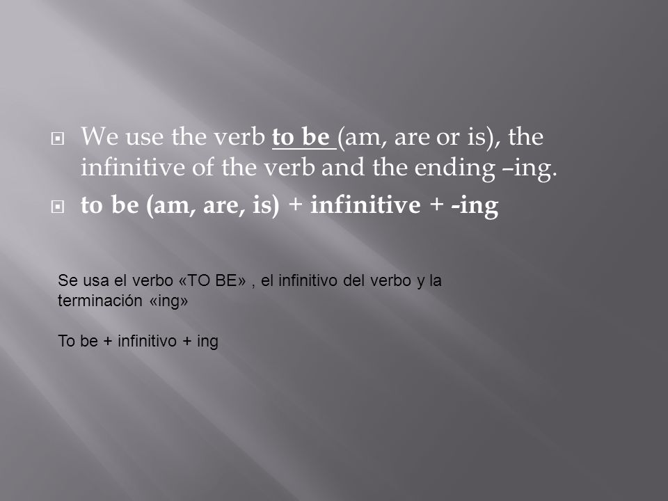 We use the verb to be (am, are or is), the infinitive of the verb and the ending –ing. to be (am, are, is) + infinitive + -ing Se usa el verbo «TO BE»