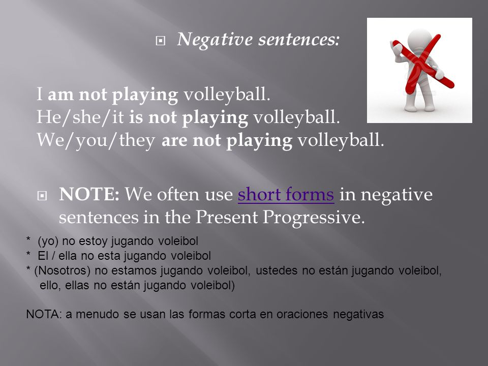 Negative sentences: I am not playing volleyball. He/she/it is not playing volleyball. We/you/they are not playing volleyball. NOTE: We often use short