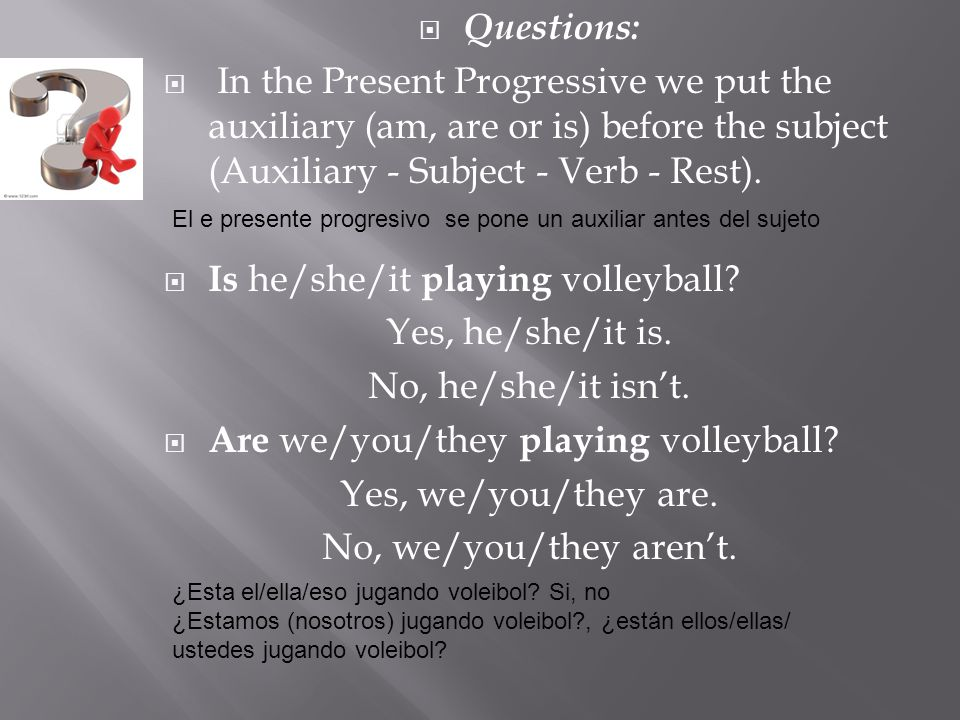 Questions: In the Present Progressive we put the auxiliary (am, are or is) before the subject (Auxiliary - Subject - Verb - Rest).