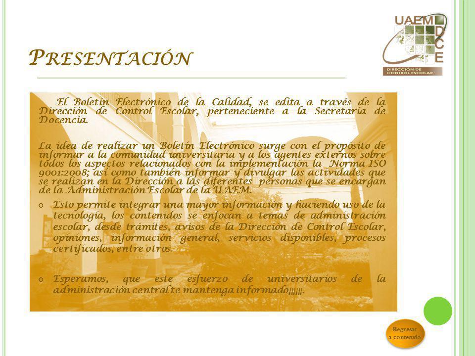 P RESENTACIÓN El Boletín Electrónico de la Calidad, se edita a través de la Dirección de Control Escolar, perteneciente a la Secretaría de Docencia.
