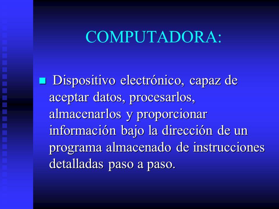 COMPUTADORA: Dispositivo electrónico, capaz de aceptar datos, procesarlos, almacenarlos y proporcionar información bajo la dirección de un programa al