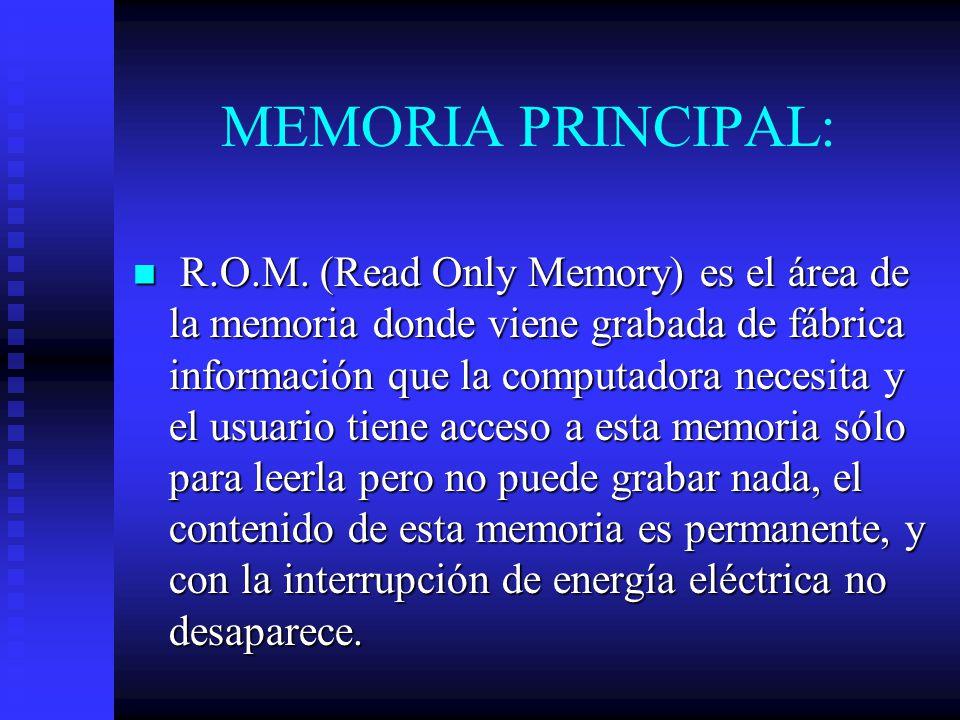 MEMORIA PRINCIPAL: R.O.M. (Read Only Memory) es el área de la memoria donde viene grabada de fábrica información que la computadora necesita y el usua