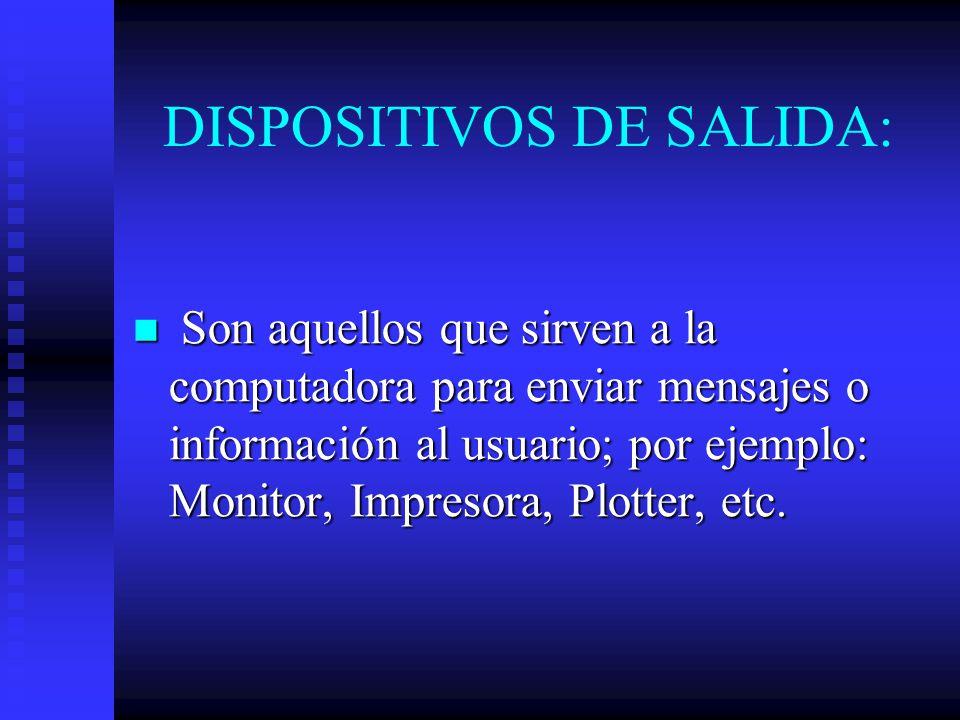 DISPOSITIVOS DE SALIDA: Son aquellos que sirven a la computadora para enviar mensajes o información al usuario; por ejemplo: Monitor, Impresora, Plott
