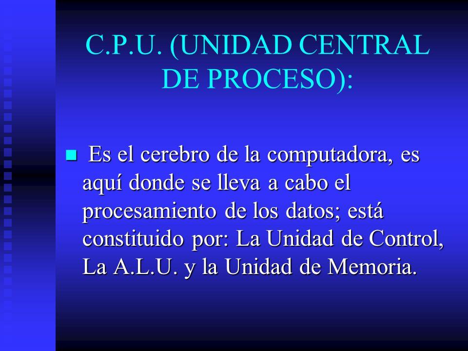 C.P.U. (UNIDAD CENTRAL DE PROCESO): Es el cerebro de la computadora, es aquí donde se lleva a cabo el procesamiento de los datos; está constituido por
