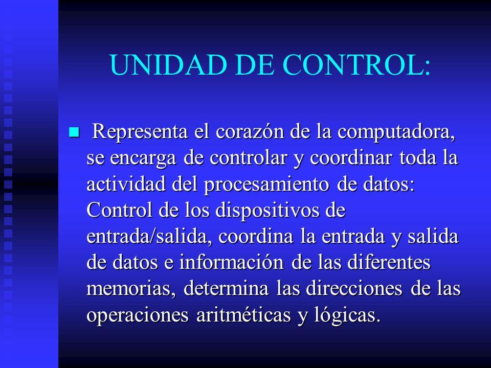 UNIDAD DE CONTROL: Representa el corazón de la computadora, se encarga de controlar y coordinar toda la actividad del procesamiento de datos: Control