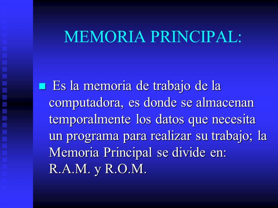 MEMORIA PRINCIPAL: Es la memoria de trabajo de la computadora, es donde se almacenan temporalmente los datos que necesita un programa para realizar su