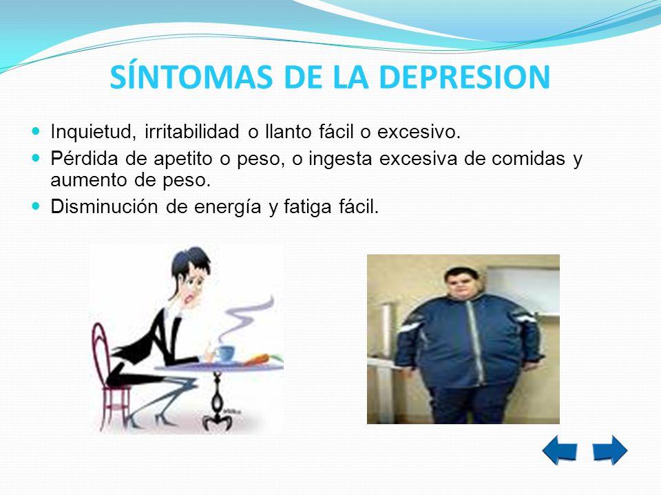 Inquietud, irritabilidad o llanto fácil o excesivo. Pérdida de apetito o peso, o ingesta excesiva de comidas y aumento de peso. Disminución de energía