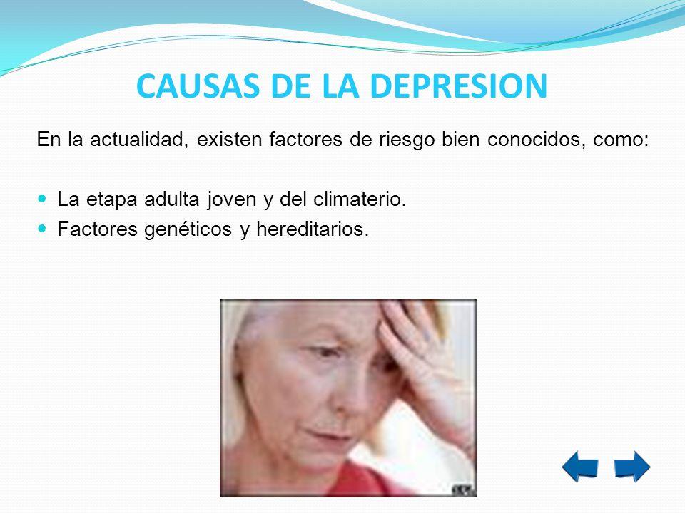 CAUSAS DE LA DEPRESION En la actualidad, existen factores de riesgo bien conocidos, como: La etapa adulta joven y del climaterio. Factores genéticos y