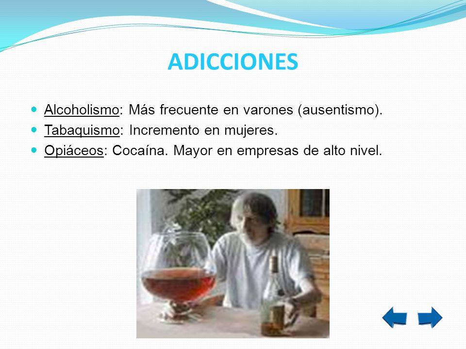 ADICCIONES Alcoholismo: Más frecuente en varones (ausentismo). Tabaquismo: Incremento en mujeres. Opiáceos: Cocaína. Mayor en empresas de alto nivel.