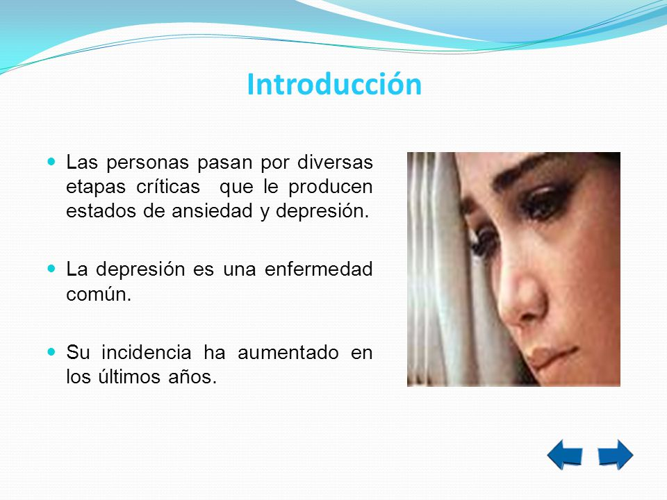 Introducción Las personas pasan por diversas etapas críticas que le producen estados de ansiedad y depresión. La depresión es una enfermedad común. Su