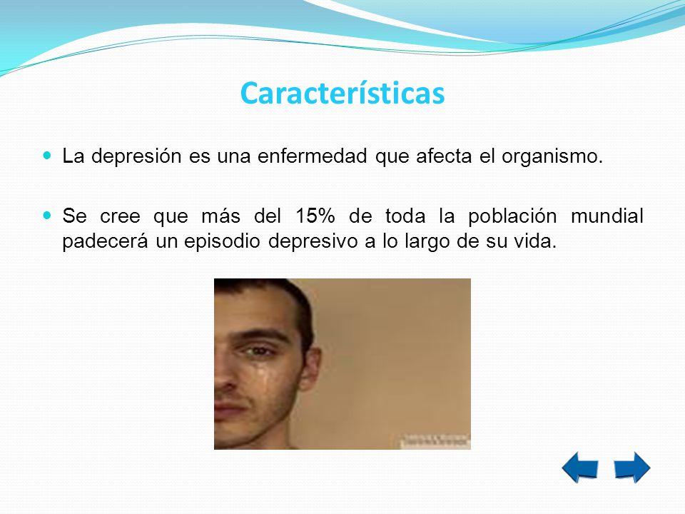 Características La depresión es una enfermedad que afecta el organismo. Se cree que más del 15% de toda la población mundial padecerá un episodio depr
