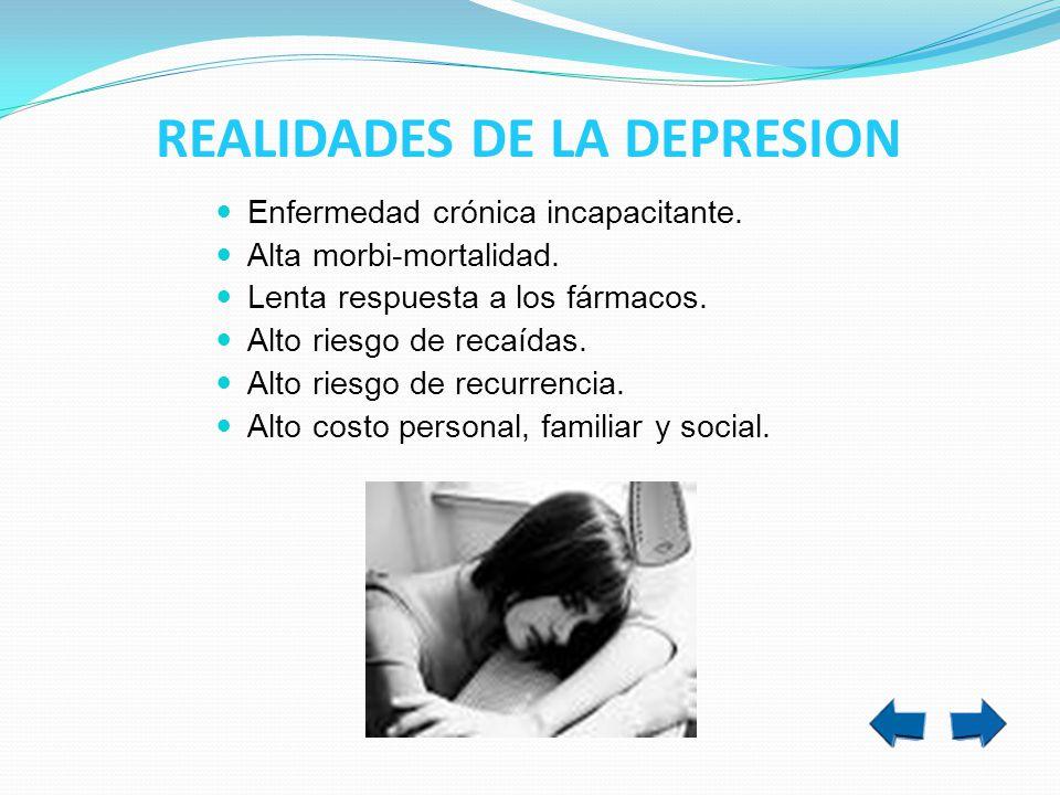 REALIDADES DE LA DEPRESION Enfermedad crónica incapacitante. Alta morbi-mortalidad. Lenta respuesta a los fármacos. Alto riesgo de recaídas. Alto ries