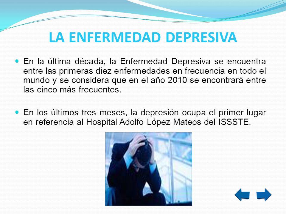 LA ENFERMEDAD DEPRESIVA En la última década, la Enfermedad Depresiva se encuentra entre las primeras diez enfermedades en frecuencia en todo el mundo