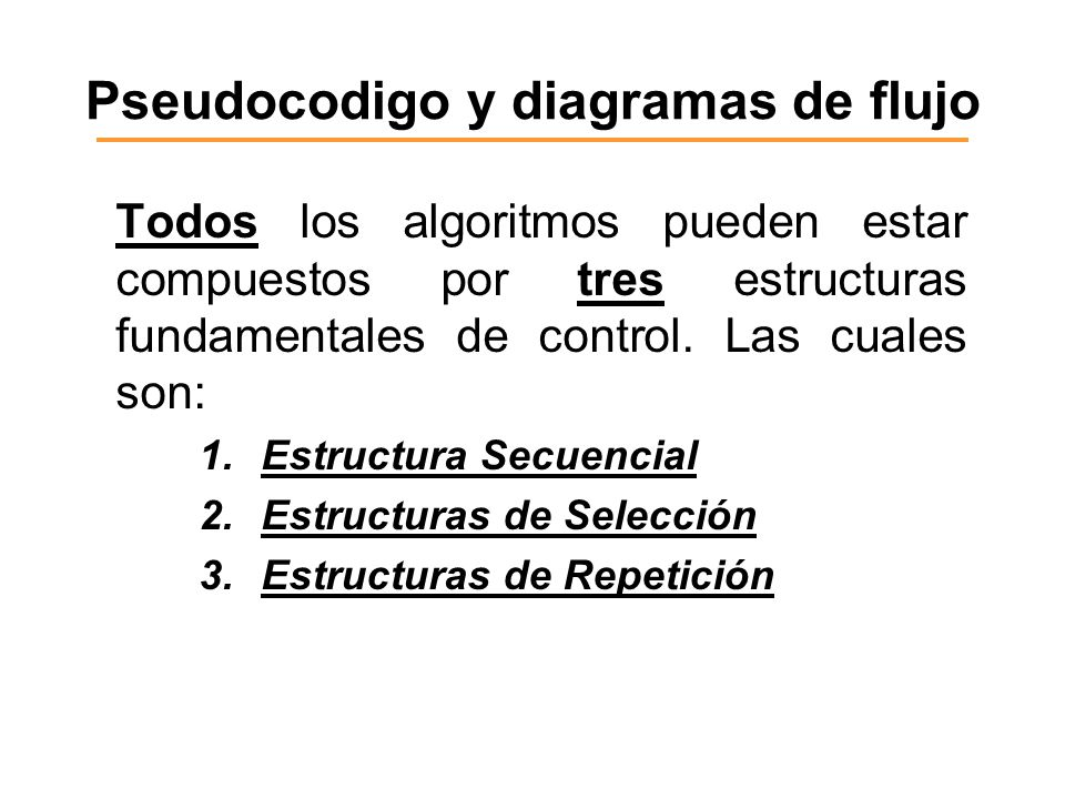 Pseudocodigo y diagramas de flujo Todos los algoritmos pueden estar compuestos por tres estructuras fundamentales de control. Las cuales son: 1.Estruc