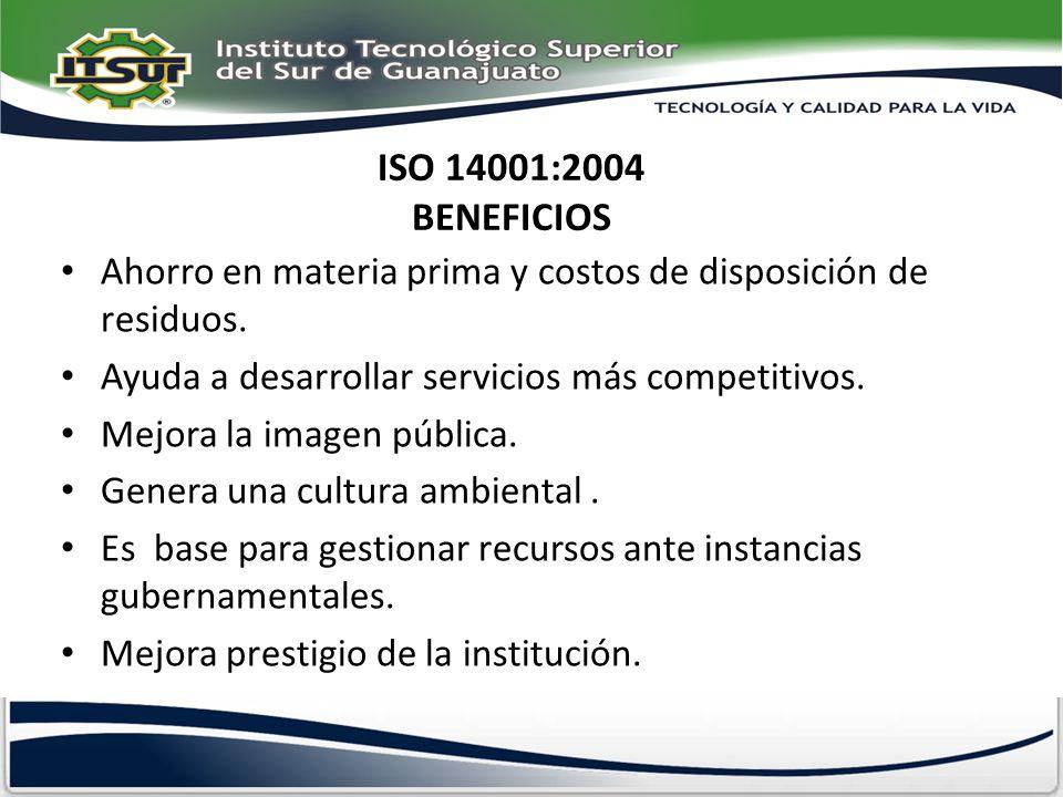 ISO 14001:2004 BENEFICIOS Ahorro en materia prima y costos de disposición de residuos. Ayuda a desarrollar servicios más competitivos. Mejora la image