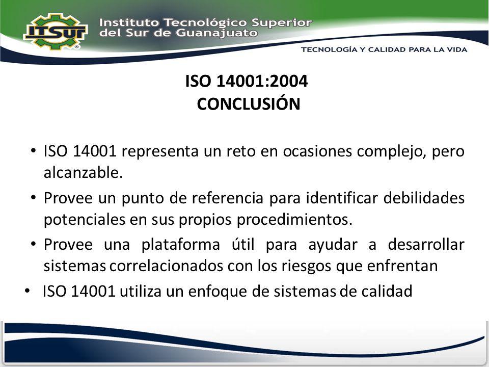 ISO 14001:2004 CONCLUSIÓN ISO 14001 representa un reto en ocasiones complejo, pero alcanzable. Provee un punto de referencia para identificar debilida