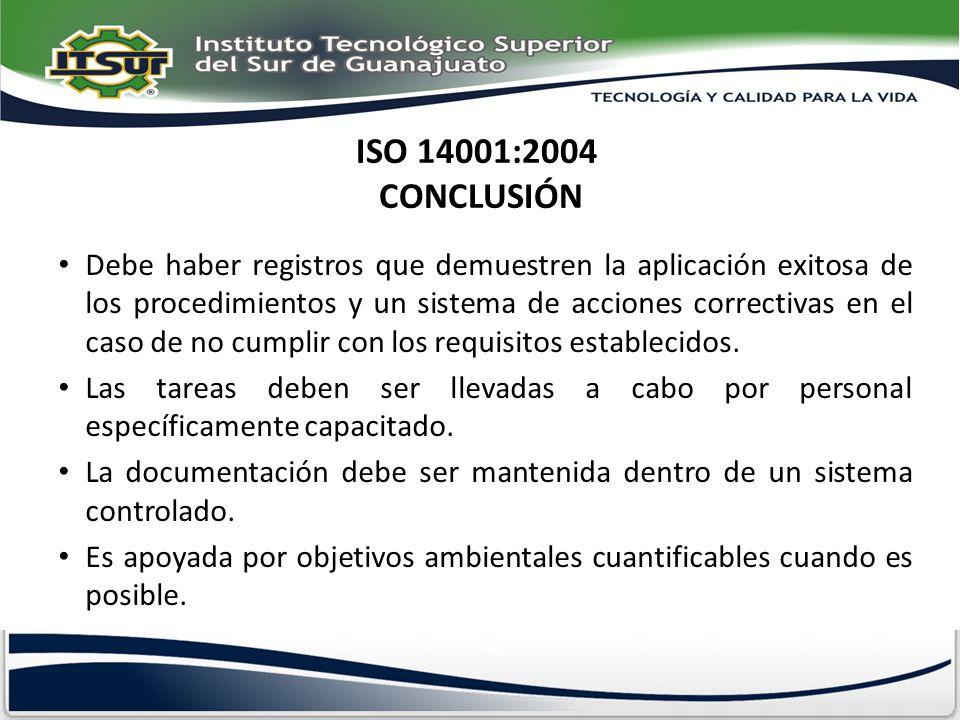 ISO 14001:2004 CONCLUSIÓN Debe haber registros que demuestren la aplicación exitosa de los procedimientos y un sistema de acciones correctivas en el c