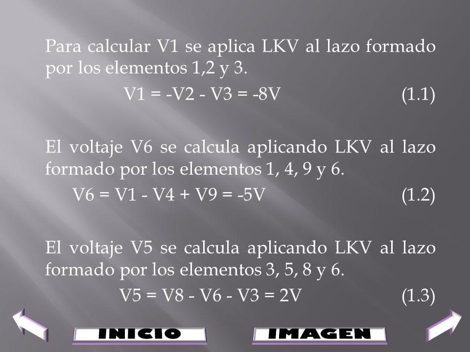 Para calcular V1 se aplica LKV al lazo formado por los elementos 1,2 y 3. V1 = -V2 - V3 = -8V(1.1) El voltaje V6 se calcula aplicando LKV al lazo form