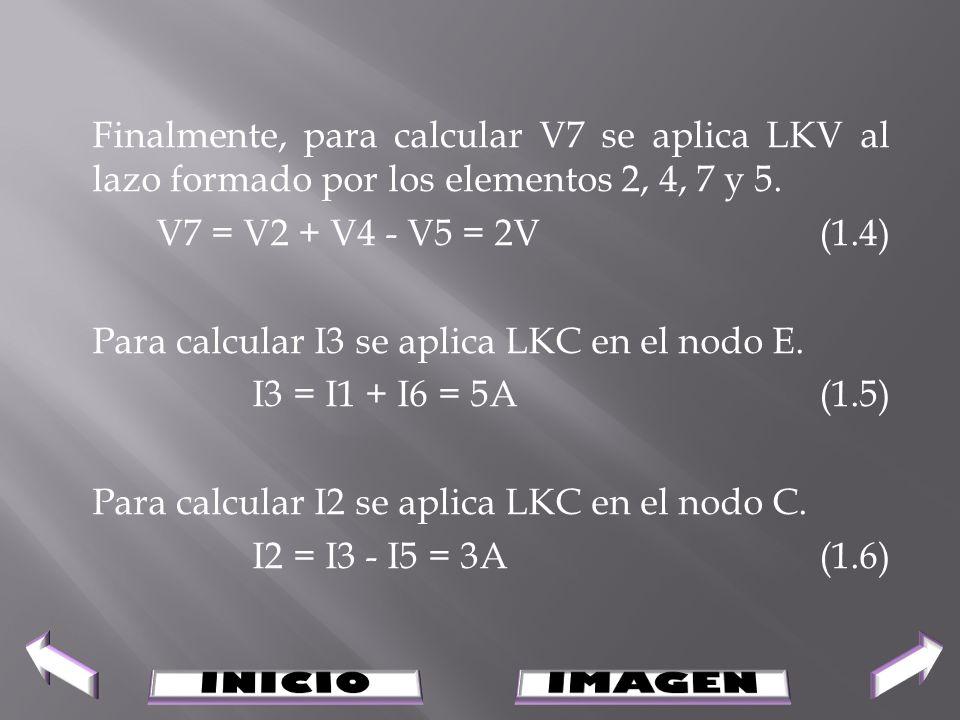 Finalmente, para calcular V7 se aplica LKV al lazo formado por los elementos 2, 4, 7 y 5. V7 = V2 + V4 - V5 = 2V(1.4) Para calcular I3 se aplica LKC e