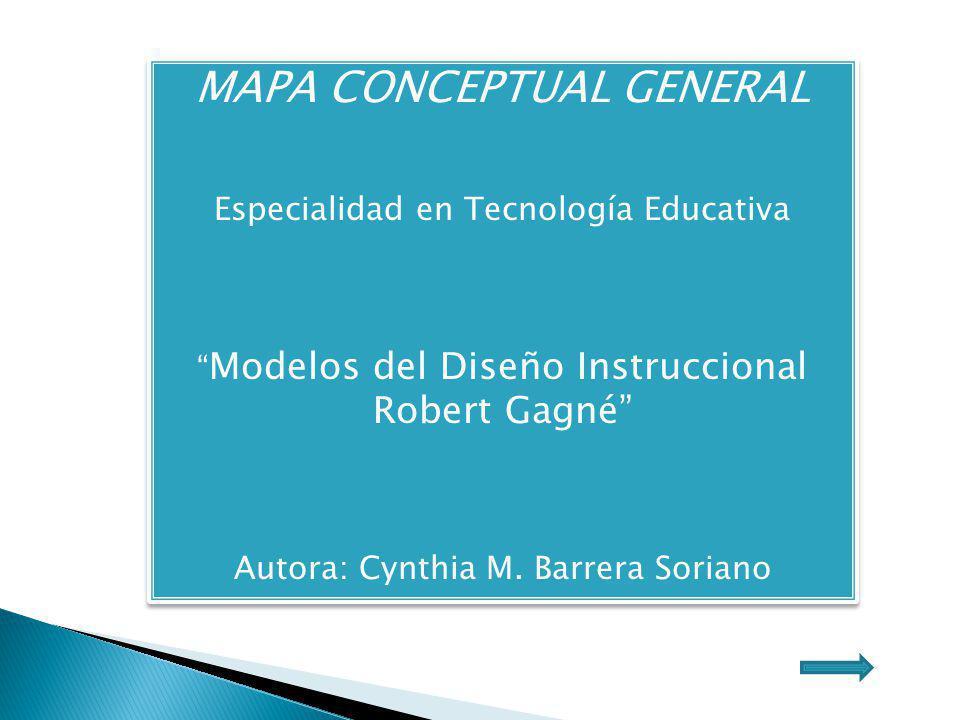 MAPA CONCEPTUAL GENERAL Especialidad en Tecnología Educativa Modelos del Diseño Instruccional Robert Gagné Autora: Cynthia M. Barrera Soriano MAPA CON
