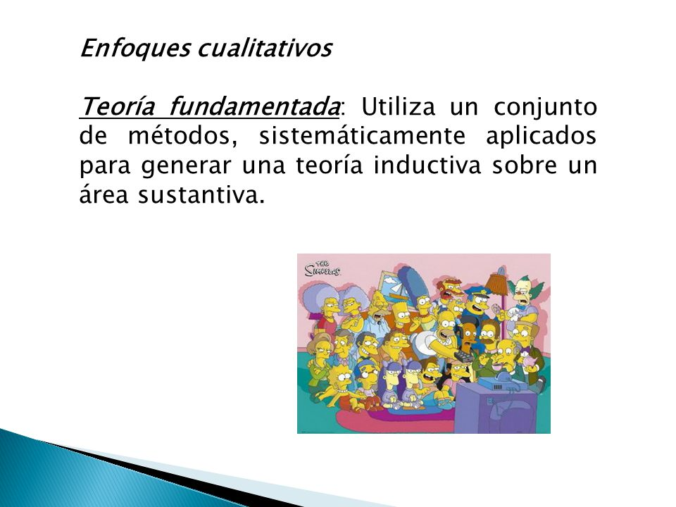 Enfoques cualitativos Teoría fundamentada: Utiliza un conjunto de métodos, sistemáticamente aplicados para generar una teoría inductiva sobre un área