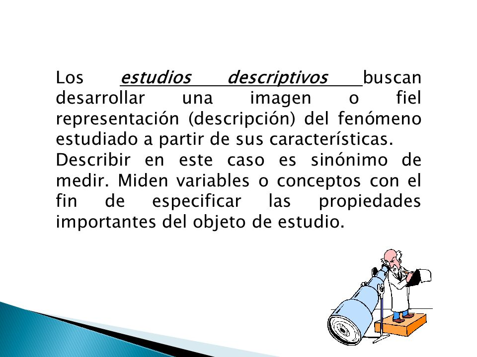 Los estudios descriptivos buscan desarrollar una imagen o fiel representación (descripción) del fenómeno estudiado a partir de sus características. De
