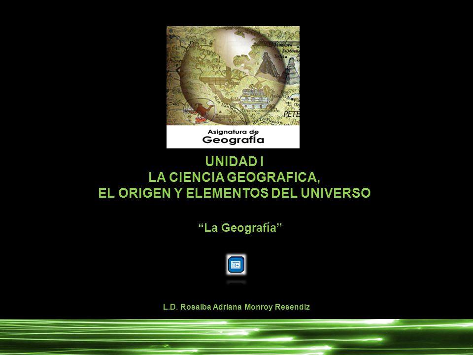 UNIDAD I LA CIENCIA GEOGRAFICA, EL ORIGEN Y ELEMENTOS DEL UNIVERSO L.D. Rosalba Adriana Monroy Resendiz La Geografía