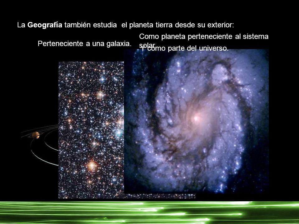 La Geografía también estudia el planeta tierra desde su exterior: Como planeta perteneciente al sistema solar. Perteneciente a una galaxia. Y como par