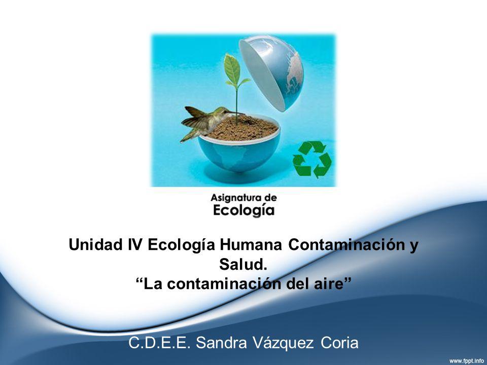Unidad IV Ecología Humana Contaminación y Salud. La contaminación del aire C.D.E.E. Sandra Vázquez Coria