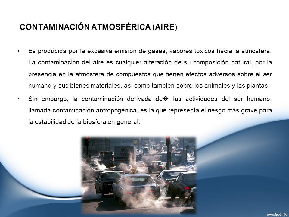CONTAMINACIÓN ATMOSFÉRICA (AIRE) Es producida por la excesiva emisión de gases, vapores tóxicos hacia la atmósfera. La contaminación del aire es cualq