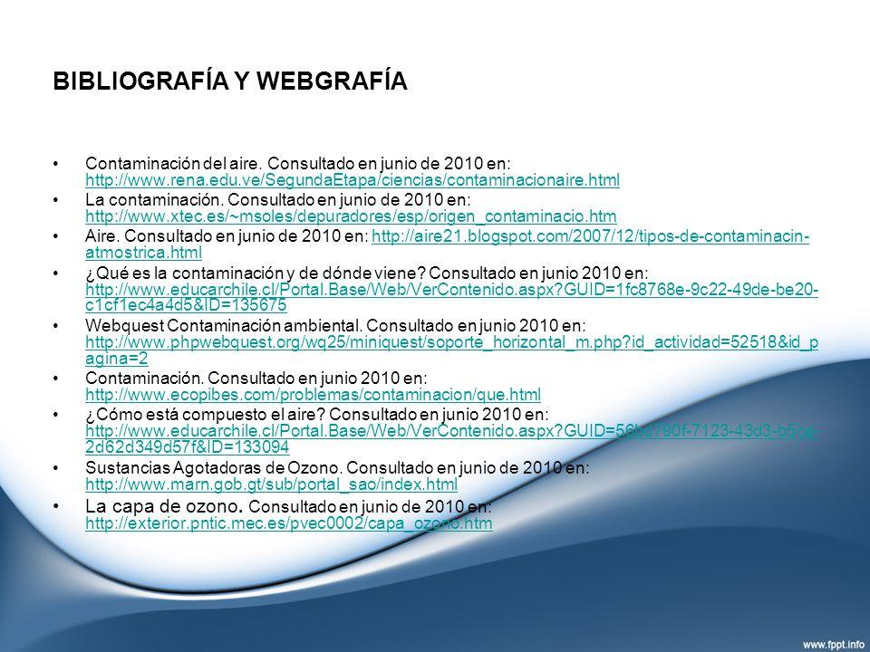 BIBLIOGRAFÍA Y WEBGRAFÍA Contaminación del aire. Consultado en junio de 2010 en: http://www.rena.edu.ve/SegundaEtapa/ciencias/contaminacionaire.html h