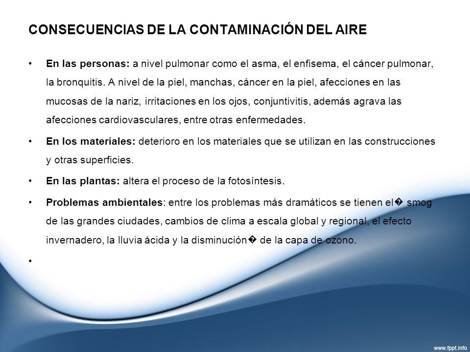 CONSECUENCIAS DE LA CONTAMINACIÓN DEL AIRE En las personas: a nivel pulmonar como el asma, el enfisema, el cáncer pulmonar, la bronquitis. A nivel de