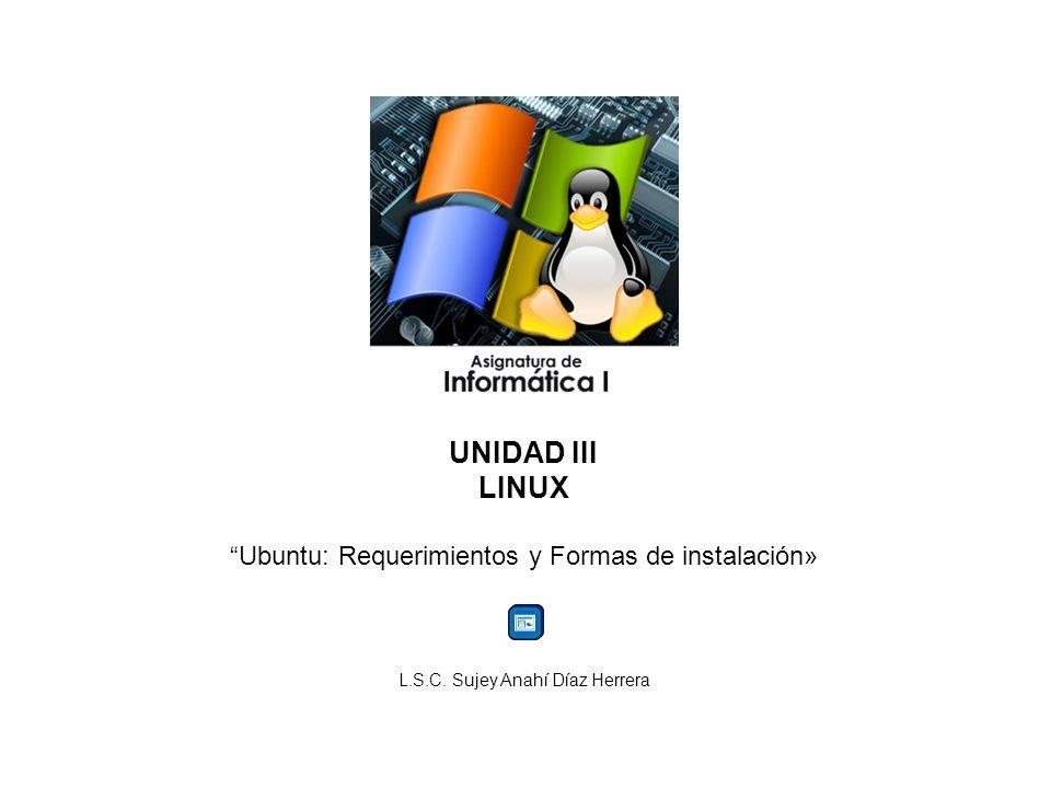 UNIDAD III LINUX Ubuntu: Requerimientos y Formas de instalación» L.S.C. Sujey Anahí Díaz Herrera