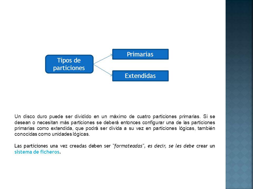 Tipos de particiones Primarias Extendidas Un disco duro puede ser dividido en un máximo de cuatro particiones primarias. Si se desean o necesitan más