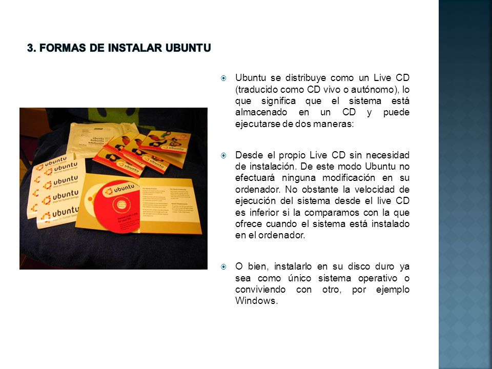 Ubuntu se distribuye como un Live CD (traducido como CD vivo o autónomo), lo que significa que el sistema está almacenado en un CD y puede ejecutarse