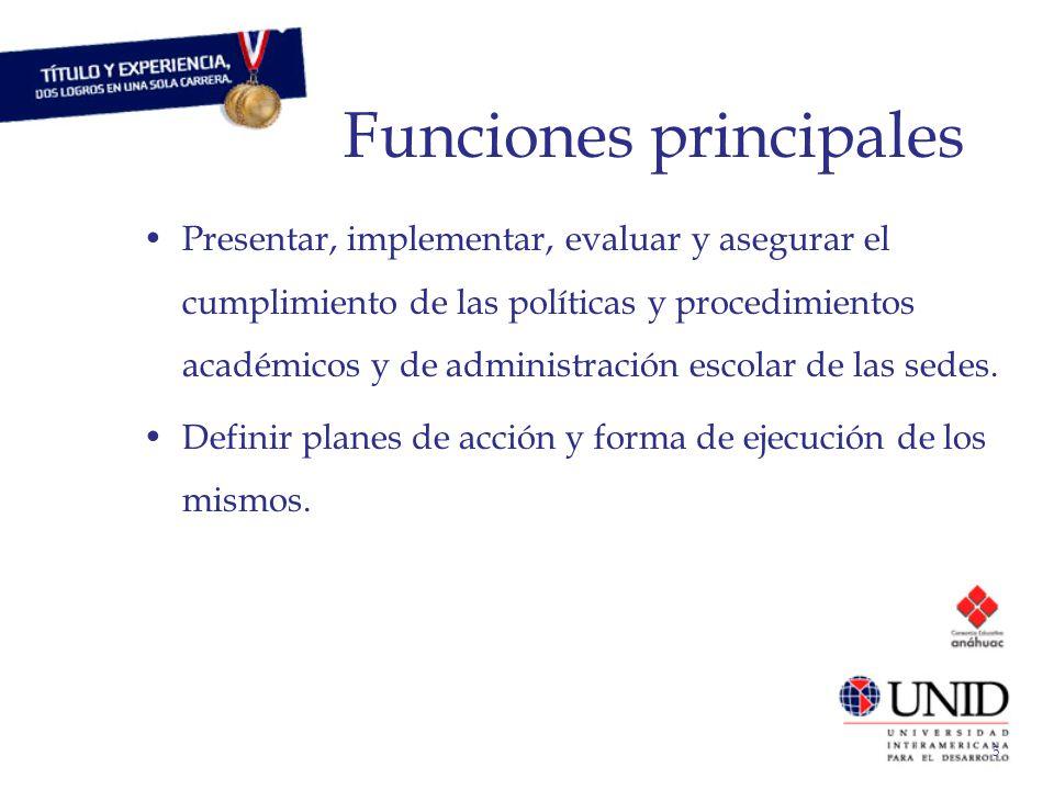 5 Funciones principales Presentar, implementar, evaluar y asegurar el cumplimiento de las políticas y procedimientos académicos y de administración escolar de las sedes.