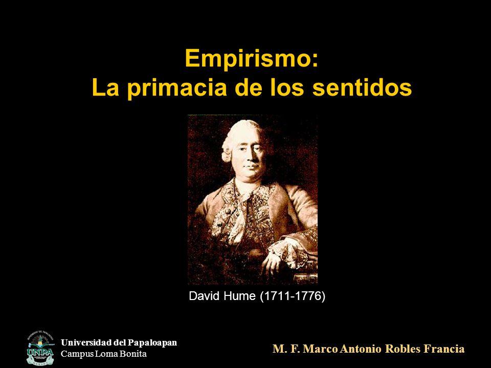 Empirismo: La primacia de los sentidos David Hume (1711-1776) Universidad del Papaloapan Campus Loma Bonita M. F. Marco Antonio Robles Francia