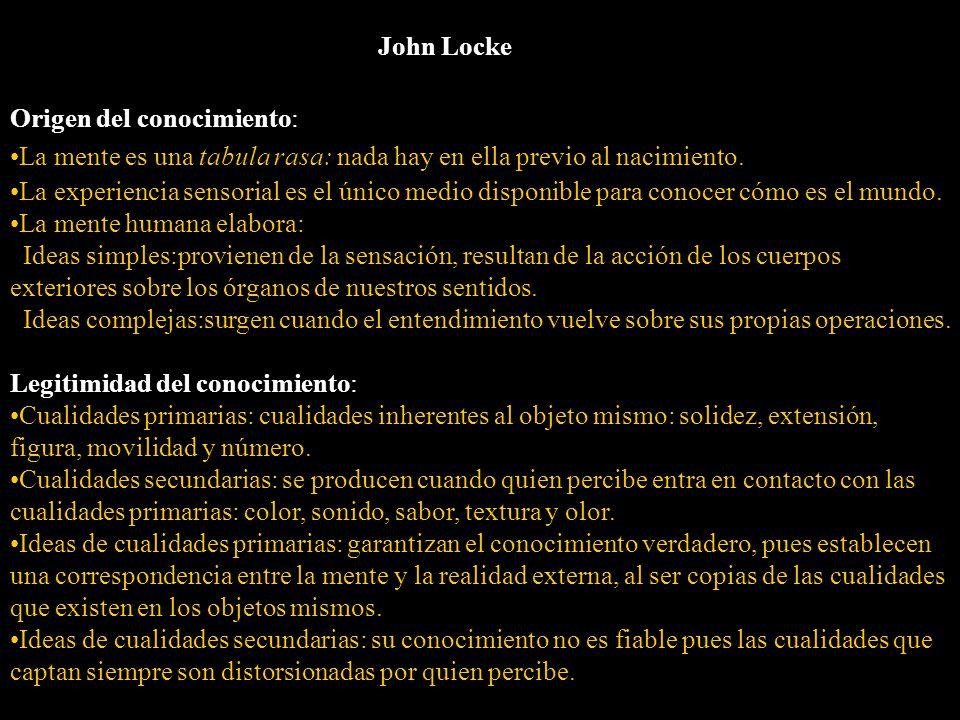 John Locke Origen del conocimiento: La mente es una tabula rasa: nada hay en ella previo al nacimiento. La experiencia sensorial es el único medio dis