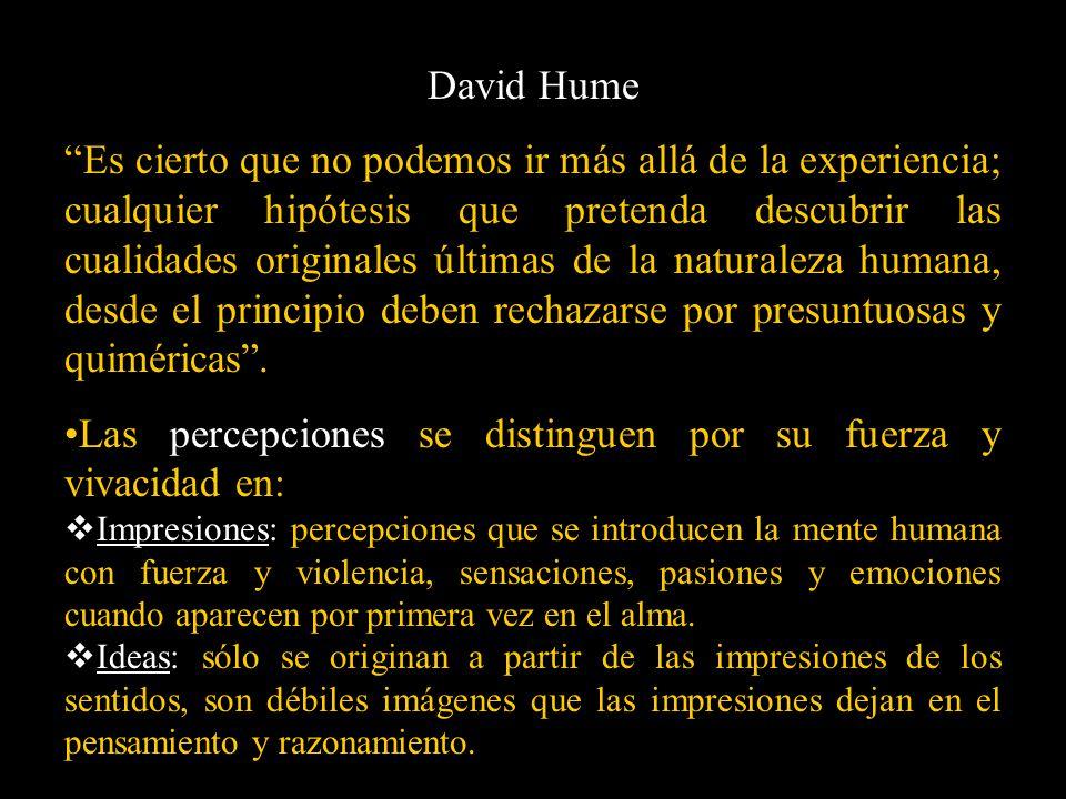 David Hume Es cierto que no podemos ir más allá de la experiencia; cualquier hipótesis que pretenda descubrir las cualidades originales últimas de la