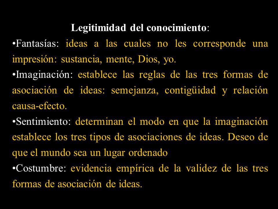 Legitimidad del conocimiento: Fantasías: ideas a las cuales no les corresponde una impresión: sustancia, mente, Dios, yo. Imaginación: establece las r