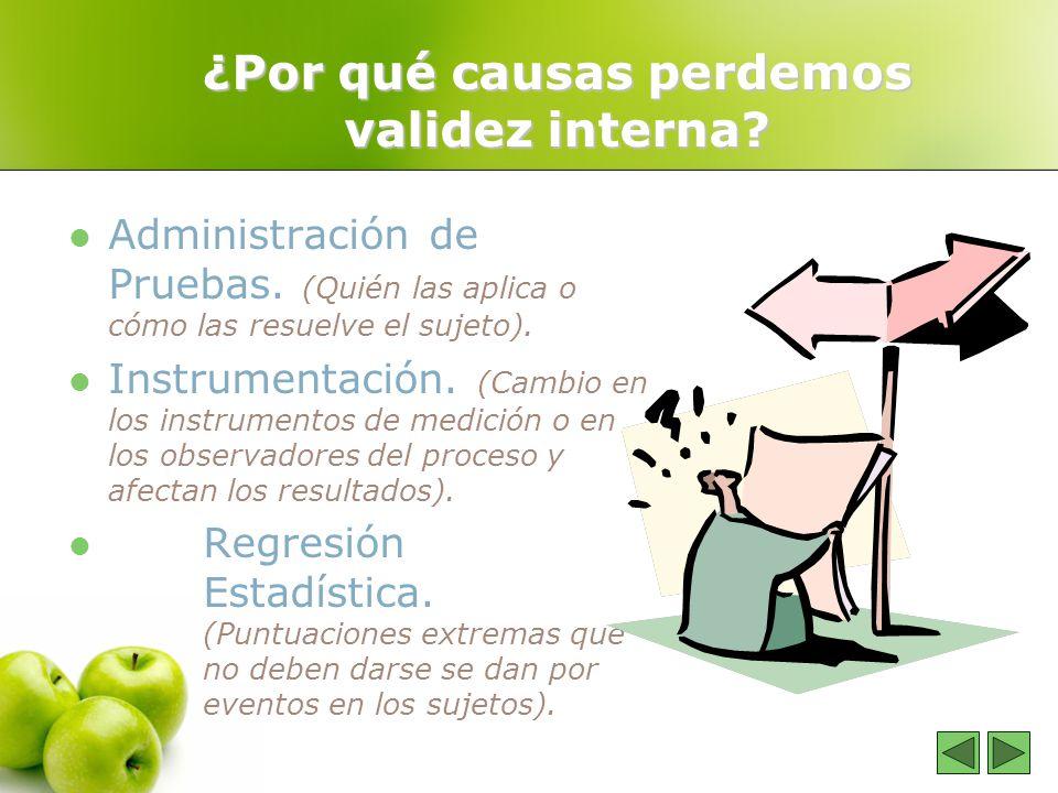 ¿Por qué causas perdemos validez interna? Administración de Pruebas. (Quién las aplica o cómo las resuelve el sujeto). Instrumentación. (Cambio en los