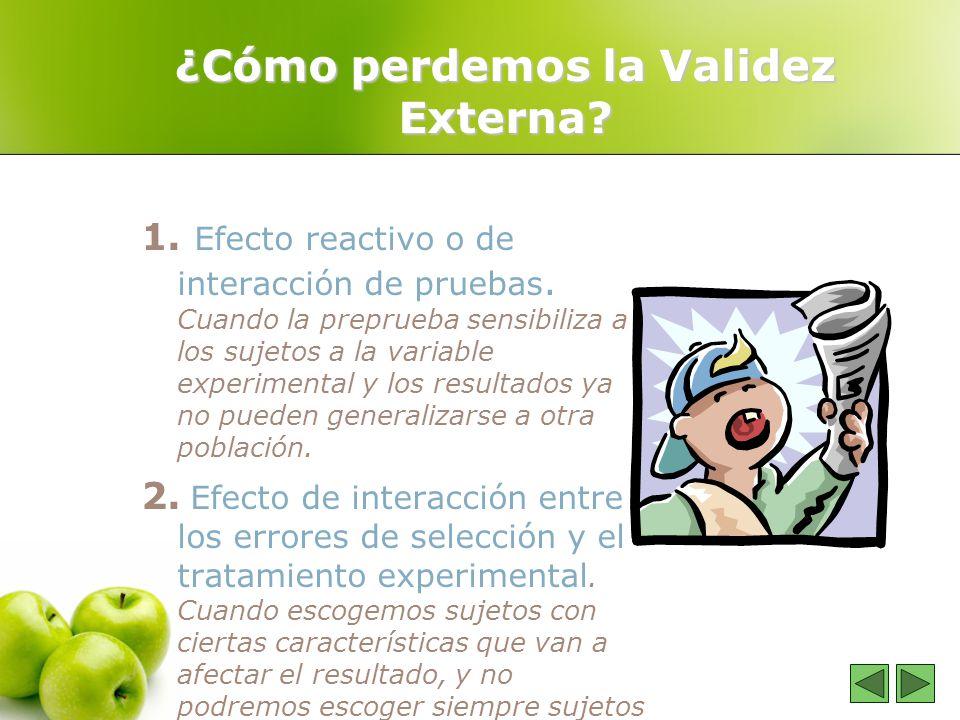 ¿Cómo perdemos la Validez Externa? 1. Efecto reactivo o de interacción de pruebas. Cuando la preprueba sensibiliza a los sujetos a la variable experim