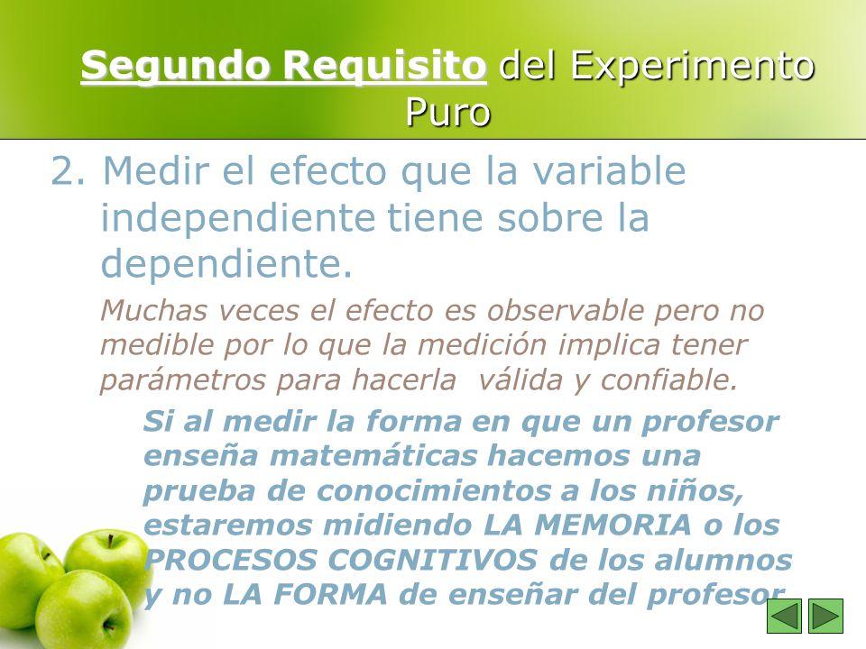 Segundo Requisito del Experimento Puro 2. Medir el efecto que la variable independiente tiene sobre la dependiente. Muchas veces el efecto es observab